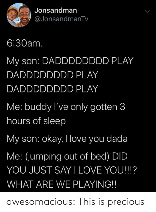what are we: Jonsandman  @JonsandmanTv  6:30am.  My son: DADDDDDDDD PLAY  DADDDDDDDD PLAY  DADDDDDDDD PLAY  Me: buddy I've only gotten 3  hours of sleep  My son: okay, I love you dada  Me: (jumping out of bed) DID  YOU JUST SAY I LOVE YOU!!!?  WHAT ARE WE PLAYING!! awesomacious:  This is precious