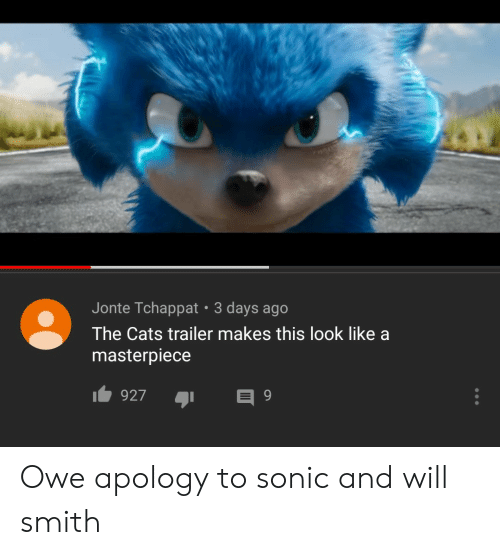 Apology: Jonte Tchappat 3 days ago  The Cats trailer makes this look like a  masterpiece  927 Owe apology to sonic and will smith