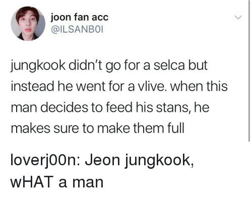 Stans: joon fan acc  @ILSANBO  jungkook didn't go for a selca but  instead he went for a vlive. when this  man decides to feed his stans, he  makes sure to make them full loverj00n:  Jeon jungkook, wHAT a man
