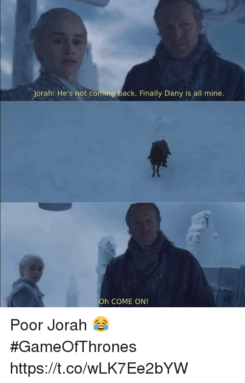 not coming back: Jorah: He's not coming back. Finally Dany is all mine.  Oh COME ON! Poor Jorah 😂 #GameOfThrones https://t.co/wLK7Ee2bYW