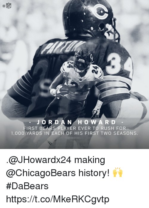 Memes, Bears, and History: JORD A N H O W A R D  FIRST BEARS PLAYER EVER TO RUSH FOR  1,000 YARDS IN EACH OF HIS FIRST TWO SEASONS .@JHowardx24 making @ChicagoBears history! 🙌 #DaBears https://t.co/MkeRKCgvtp