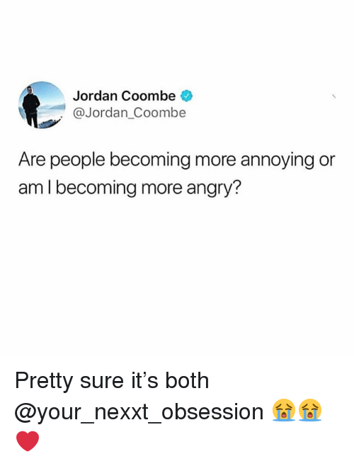 Funny, Jordan, and Angry: Jordan Coombe  @Jordan Coombe  Are people becoming more annoying or  am I becoming more angry? Pretty sure it's both @your_nexxt_obsession 😭😭❤️