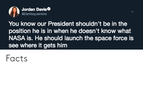 Blackpeopletwitter, Facts, and Funny: Jordan Daviso  @DarkboyJenkins  You know our President shouldn't be in the  position he is in when he doesn't know what  NASA is. He should launch the space force is  see where it gets him Facts