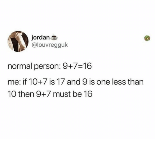 Jordan, One, and Person: jordan E  @louvregguk  normal person: 9+7-16  me: if 10+7 is 17 and 9 is one less than  10 then 9+7 must be 16