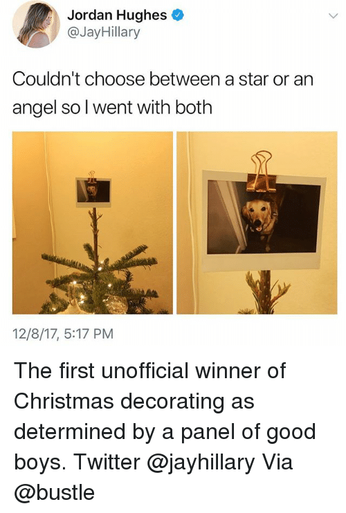 Christmas, Memes, and Twitter: Jordan Hughes  @JayHillary  Couldn't choose between a star or an  angel so l went with both  12/8/17, 5:17 PM The first unofficial winner of Christmas decorating as determined by a panel of good boys. Twitter @jayhillary Via @bustle