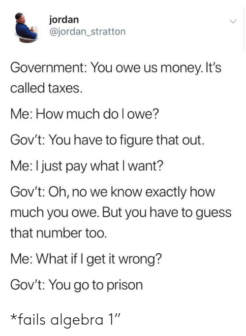 Money, Taxes, and Prison: jordan  @jordan_stratton  Government: You owe us money. It's  called taxes.  Me: How much do l owe?  Gov't: You have to figure that out.  Me: I just pay what I want?  Gov't: Oh, no we know exactly how  much you owe. But you have to guess  that number too  Me: What if I get it wrong?  Govt: You go to prison *fails algebra 1""