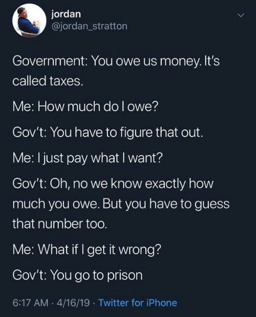 Dank, Iphone, and Money: jordan  @jordan_stratton  Government: You owe us money.It's  called taxes  Me: How much do l owe?  Gov't: You have to figure that out.  Me: I just pay what I want?  Gov't: Oh, no we know exactly how  much you owe. But you have to guess  that number too  Me: What if I get it wrong?  Gov't: You go to prison  6:17 AM 4/16/19 Twitter for iPhone