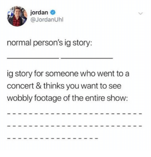 Dank, Jordan, and 🤖: jordan  @JordanUhl  normal person's ig story:  ig story for someone who went to a  concert & thinks you want to see  wobbly footage of the entire show: