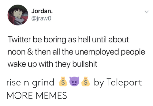 Dank, Memes, and Target: Jordan.  @jrawo  Twitter be boring as hell until about  noon & then all the unemployed people  wake up with they bullshit rise n grind 💰😈💰 by TeIeport MORE MEMES