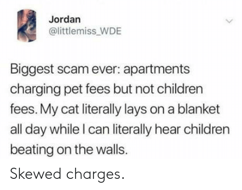 Lay's: Jordan  @littlemiss_WDE  Biggest scam ever: apartments  charging pet fees but not children  fees. My cat literally lays on a blanket  all day while I can literally hear children  beating on the walls. Skewed charges.