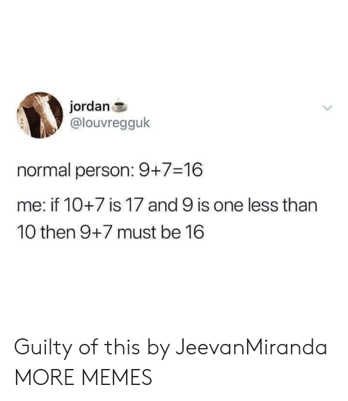 Dank, Memes, and Target: jordan  @louvregguk  normal person: 9+7-16  me: if 10+7 is 17 and 9 is one less than  10 then 9+7 must be 16 Guilty of this by JeevanMiranda MORE MEMES