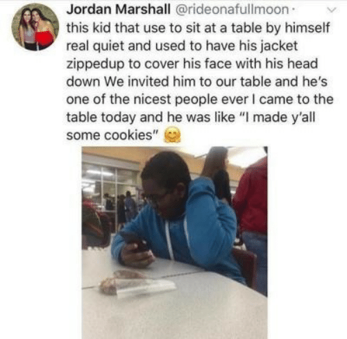 """marshall: Jordan Marshall @rideonafullmoon  this kid that use to sit at a table by himself  real quiet and used to have his jacket  zippedup to cover his face with his head  down We invited him to our table and he's  one of the nicest people ever I came to the  table today and he was like """"I made y'all  some cookies"""""""