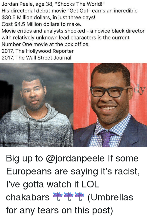 """Big Up: Jordan Peele, age 38, """"Shocks The World!""""  His directorial debut movie """"Get Out"""" earns an incredible  $30.5 Million dollars, in just three days!  Cost $4.5 Million dollars to make.  Movie critics and analysts shocked a novice black director  with relatively unknown lead characters is the current  Number One movie at the box office.  2017, The Hollywood Reporter  2017, The Wall Street Journal Big up to @jordanpeele If some Europeans are saying it's racist, I've gotta watch it LOL chakabars ☔️☔️☔️ (Umbrellas for any tears on this post)"""