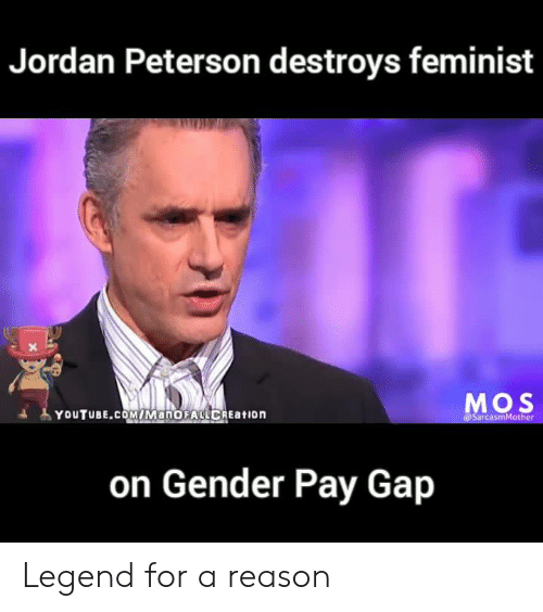 Memes, youtube.com, and Jordan: Jordan Peterson destroys feminist  Mos  YOUTUBE.COMiMaNOFALCREation  @SarcasmMother  on Gender Pay Gap Legend for a reason