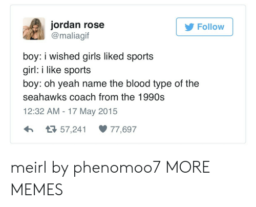Dank, Girls, and Memes: jordan rose  @maliagif  Follow  boy: i wished girls liked sports  girl: i like sports  boy: oh yeah name the blood type of the  seahawks coach from the 1990s  12:32 AM-17 May 2015  わ я 57,241 77,697 meirl by phenomoo7 MORE MEMES