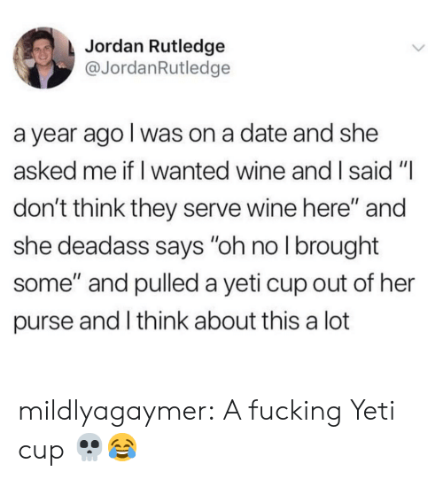 """purse: Jordan Rutledge  @JordanRutledge  a year ago I was on a date and she  asked me if I wanted wine and I said """"I  don't think they serve wine here"""" and  she deadass says """"oh no I brought  some"""" and pulled a yeti cup out of her  purse and I think about this a lot mildlyagaymer:  A fucking Yeti cup 💀😂"""
