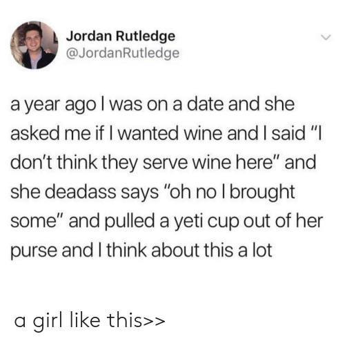 """purse: Jordan Rutledge  @JordanRutledge  a year ago I was on a date and she  asked me if I wanted wine and I said """"I  don't think they serve wine here"""" and  she deadass says """"oh no I brought  some"""" and pulled a yeti cup out of her  purse and I think about this a lot a girl like this>>"""
