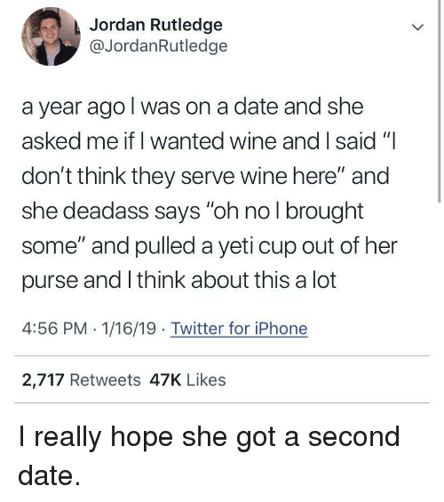 "Iphone, Twitter, and Wine: Jordan Rutledge  @JordanRutledge  a year ago l was on a date and she  asked me if I wanted wine and I said ""  don't think they serve wine here"" and  she deadass says ""oh no l brought  some"" and pulled a yeti cup out of her  purse and I think about this a lot  4:56 PM 1/16/19 Twitter for iPhone  2,717 Retweets 47K Likes I really hope she got a second date."