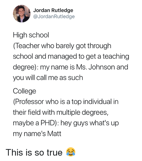 College Professor: Jordan Rutledge  @JordanRutledge  High school  (Teacher who barely got through  school and managed to get a teaching  degree): my name is Ms. Johnson and  you will call me as such  College  (Professor who is a top individual in  their field with multiple degrees,  maybe a PHD): hey guys what's up  my name's Matt This is so true 😂