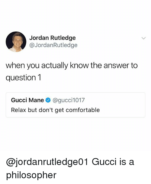 Comfortable, Gucci, and Gucci Mane: Jordan Rutledge  @JordanRutledge  when you actually know the answer to  question1  Gucci Mane@gucci1017  Relax but don't get comfortable @jordanrutledge01 Gucci is a philosopher