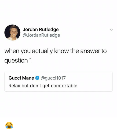 Comfortable, Gucci, and Gucci Mane: Jordan Rutledge  @JordanRutledge  when you actually know the answer to  question1  Gucci Mane @gucci1017  Relax but don't get comfortable 😂