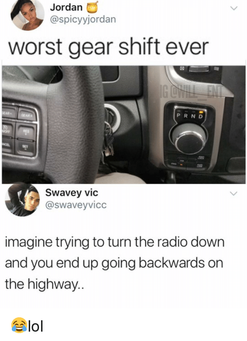 Memes, Radio, and Jordan: Jordan  @spicyyjordan  worst gear shift ever  EAR- GEAR  P R ND  SET  Swavey vic  @swaveyvicc  imagine trying to turn the radio down  and you end up going backwards on  the highway.. 😂lol