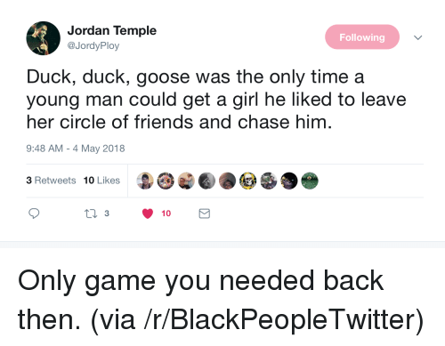 Blackpeopletwitter, Friends, and Chase: Jordan Temple  @JordyPloy  Following  Duck, duck, goose was the only timea  young man could get a girl he liked to leave  her circle of friends and chase him  9:48 AM - 4 May 2018  3 Retweets 10 Likes  ti 3  10 <p>Only game you needed back then. (via /r/BlackPeopleTwitter)</p>