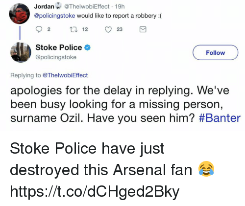 stoke: Jordan@ThelwobiEffect 19h  @policingstoke would like to report a robbery(  92 12 23  Stoke Police  @policingstoke  Follow  Replying to @ThelwobiEffect  apologies for the delay in replying. We've  been busy looking for a missing per  surname OZIl. Have you seen him? #Banter  son, Stoke Police have just destroyed this Arsenal fan 😂 https://t.co/dCHged2Bky