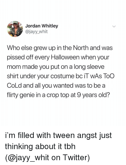 flirty: Jordan Whitley  @jayy_whit  Who else grew up in the North and was  pissed off every Halloween when your  mom made you put on a long sleeve  shirt under your costume bc il WAS TOO  CoLd and all you wanted was to be a  flirty genie in a crop top at 9 years old? i'm filled with tween angst just thinking about it tbh (@jayy_whit on Twitter)