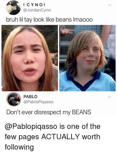 My Beans: @JordanCyno  bruh lil tay look like beans Imaooo  PABLO  @PabloPiqasso  Don't ever disrespect my BEANS @Pablopiqasso is one of the few pages ACTUALLY worth following