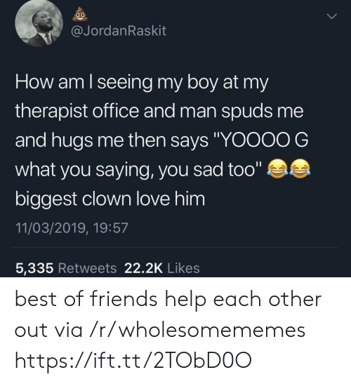 "Friends, Love, and Best: @JordanRaskit  How am lseeing my boy at my  therapist office and man spuds me  and hugs me then says ""YOOOO G  what you saying, you sad too""  biggest clown love him  11/03/2019, 19:57  5,335 Retweets 22.2K Likes best of friends help each other out via /r/wholesomememes https://ift.tt/2TObD0O"