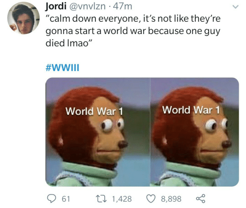 "start a: Jordi @vnvlzn · 47m  ""calm down everyone, it's not like they're  gonna start a world war because one guy  died Imao""  #WWIII  World War 1  World War 1  27 1,428  61  8,898"