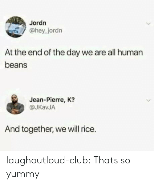 Club, Tumblr, and Blog: Jordn  @hey jordn  At the end of the day we are all human  beans  Jean-Pierre, K?  @JKavJA  And together, we will rice. laughoutloud-club:  Thats so yummy