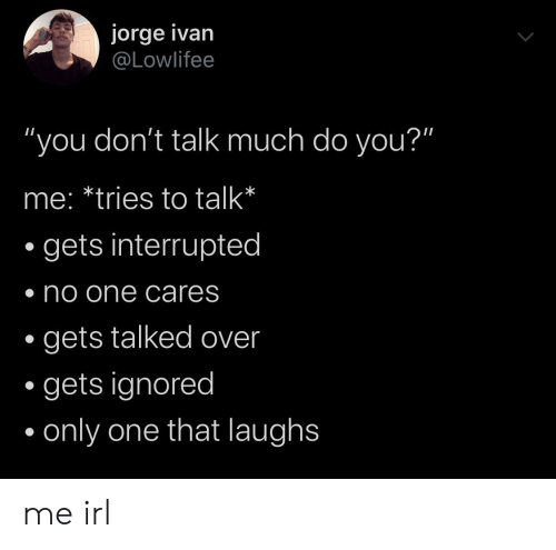 """Interrupted: jorge ivan  @Lowlifee  """"you don't talk much do you?""""  me: *tries to talk*  gets interrupted  no one cares  gets talked over  gets ignored  only one that laughs me irl"""