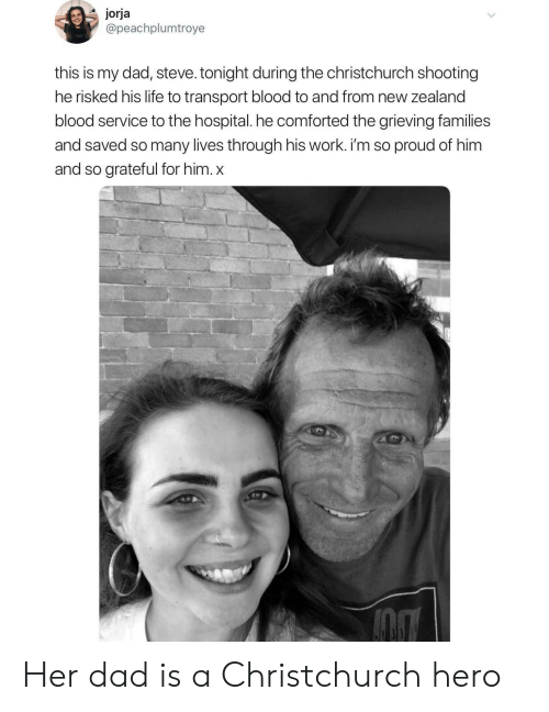 transport: jorja  @peachplumtroye  this is my dad, steve. tonight during the christchurch shooting  he risked his life to transport blood to and from new zealand  blood service to the hospital. he comforted the grieving families  and saved so many lives through his work. i'm so proud of him  and so grateful for him. x Her dad is a Christchurch hero
