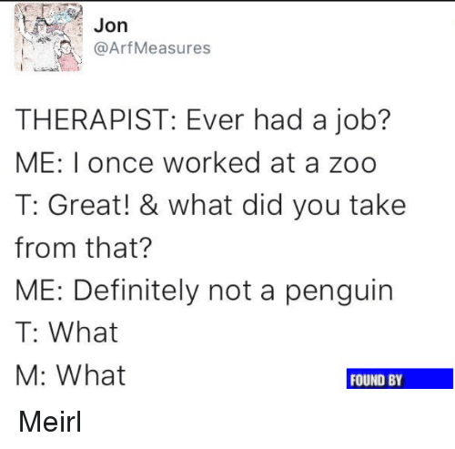 Definitely, Penguin, and MeIRL: Jorn  @Arf Measures  THERAPIST: Ever had a job?  ME: I once worked at a zoo  T: Great! & what did you take  from that?  ME: Definitely not a penguin  T: What  M: What  FOUND BY Meirl