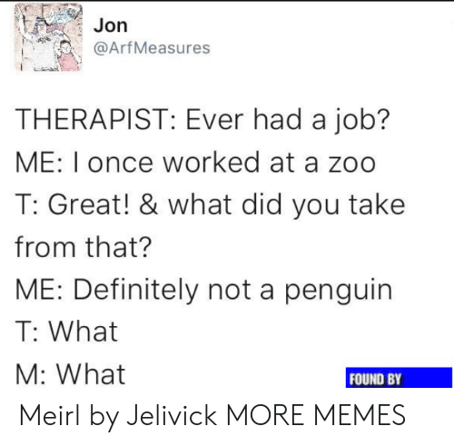 Dank, Definitely, and Memes: Jorn  @Arf Measures  THERAPIST: Ever had a job?  ME: I once worked at a zoo  T: Great! & what did you take  from that?  ME: Definitely not a penguin  T: What  M: What  FOUND BY Meirl by Jelivick MORE MEMES