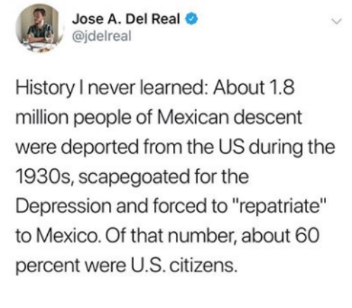 """Depression, History, and Mexico: Jose A. Del Real  @jdelreal  History I never learned: About 1.8  million people of Mexican descent  were deported from the US during the  1930s, scapegoated for the  Depression and forced to """"repatriate""""  to Mexico. Of that number, about 60  percent were U.S. citizens.  >"""