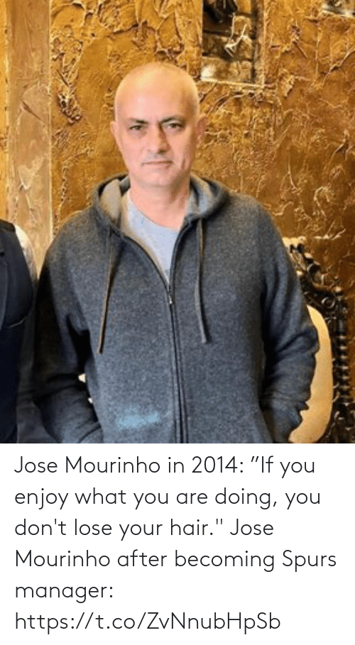 "You Are: Jose Mourinho in 2014: ""If you enjoy what you are doing, you don't lose your hair.""  Jose Mourinho after becoming Spurs manager: https://t.co/ZvNnubHpSb"