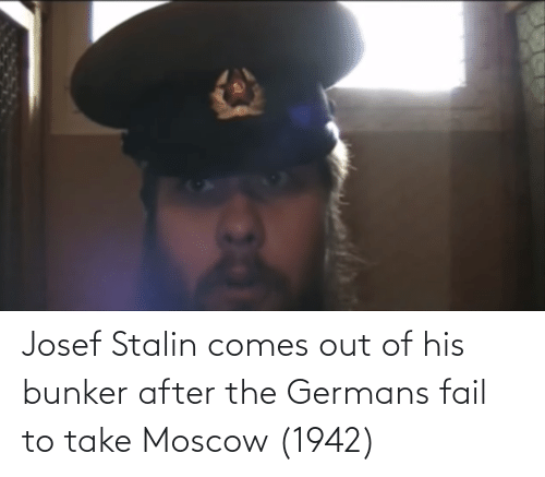 germans: Josef Stalin comes out of his bunker after the Germans fail to take Moscow (1942)
