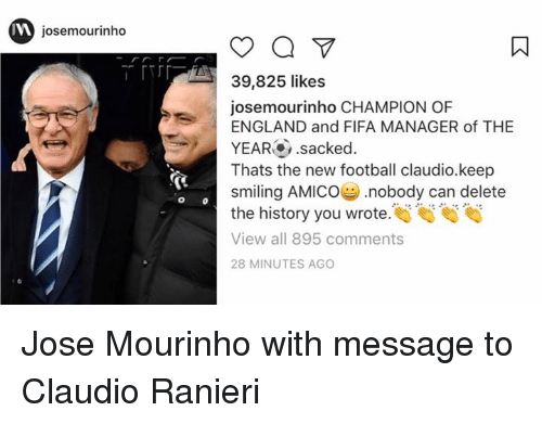 England, Fifa, and Memes: josemourinho  o  39,825 likes  josemourinho CHAMPION OF  ENGLAND and FIFA MANAGER of THE  YEAR .sacked  Thats the new football claudio.keep  smiling AMICO nobody can delete  the history you wrote  View all 895 comments  28 MINUTES AGO Jose Mourinho with message to Claudio Ranieri