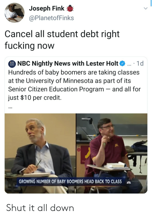 Nightly: Joseph Fink  @PlanetofFinks  Cancel all student debt right  fucking now  NBC Nightly News with Lester Holt  Hundreds of baby boomers are taking classes  at the University of Minnesota as part of its  Senior Citizen Education Program and all for  just $10 per credit.  1d  EWS  UN  GROWING NUMBER OF BABY BOOMERS HEAD BACK TO CLASS Shut it all down