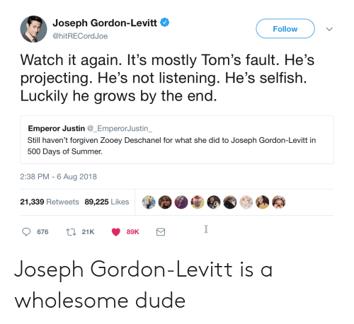 Projecting: Joseph Gordon-Levitt  @hitRECordJoe  Follow  Watch it again. It's mostly Tom's fault. He's  projecting. He's not listening. He's selfish  Luckily he grows by the end  Emperor Justin _EmperorJustin  Still haven't forgiven Zooey Deschanel for what she did to Joseph Gordon-Levitt in  500 Days of Summer.  2:38 PM -6 Aug 2018  21,339 Retweets 89,225 Likes  676  21K  89K Joseph Gordon-Levitt is a wholesome dude