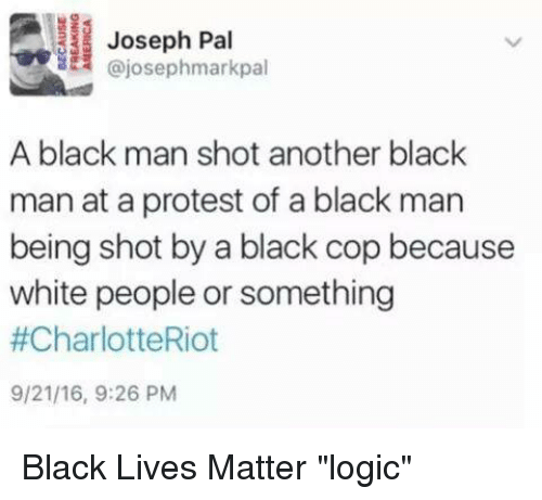 "Black Cops: Joseph Pal  Gajosephmarkpal  A black man shot another black  man at a protest of a black man  being shot by a black cop because  white people or something  #CharlotteRiot  9/21/16, 9:26 PM Black Lives Matter ""logic"""