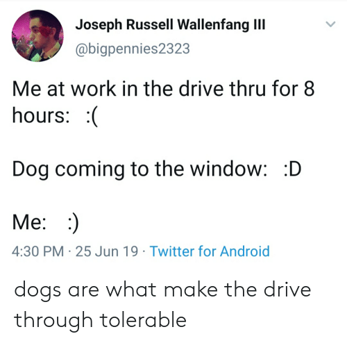 Android, Dogs, and Twitter: Joseph Russell Wallenfang III  @bigpennies2323  Me at work in the drive thru for 8  hours: (  Dog coming to the window: :D  Me: :  4:30 PM 25 Jun 19 Twitter for Android dogs are what make the drive through tolerable