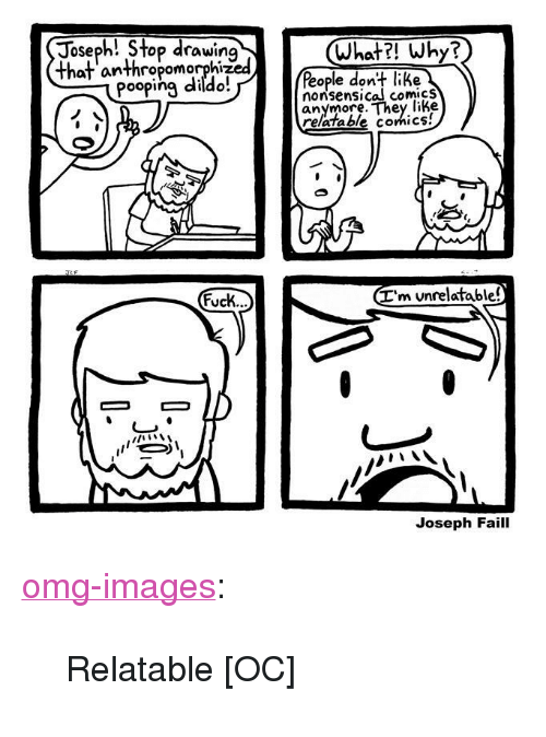 "nonsensical: Joseph! Stop drawirn  What?! Why?  haf anthropomorphized  ople don+ like  nonsensical comicS  anymore. They like  Pooping diido  relatable comics!  I'm unrelatable!  ucK..  Joseph Faill <p><a href=""https://omg-images.tumblr.com/post/163316814057/relatable-oc"" class=""tumblr_blog"">omg-images</a>:</p>  <blockquote><p>Relatable [OC]</p></blockquote>"