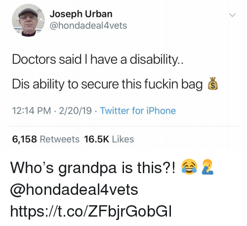 Iphone, Twitter, and Grandpa: Joseph Urban  @hondadeal4vets  Doctors said I have a disability.  Dis ability to secure this fuckin bag s  12:14 PM - 2/20/19 Twitter for iPhone  6,158 Retweets 16.5K Likes Who's grandpa is this?! 😂🤦‍♂️ @hondadeal4vets https://t.co/ZFbjrGobGI