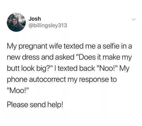 "Autocorrect, Butt, and Dank: Josh  @billingsley313  My pregnant wife texted me a selfie in a  new dress and asked ""Does it make my  butt look big?"" texted back ""Noo!"" My  phone autocorrect my response to  Please send help!"