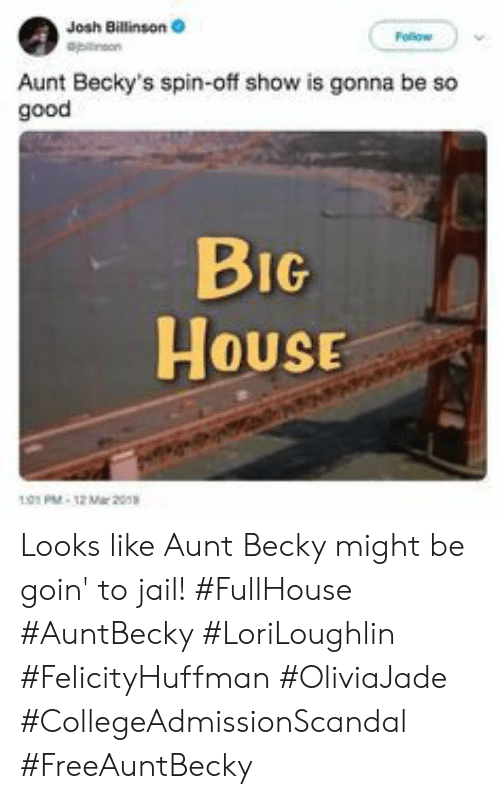 becky: Josh Billinson  Aunt Becky's spin-off show is gonna be so  good  BIG  House  HOUSE  01PM-12 Mar 20 Looks like Aunt Becky might be goin' to jail! #FullHouse #AuntBecky #LoriLoughlin #FelicityHuffman #OliviaJade #CollegeAdmissionScandal #FreeAuntBecky