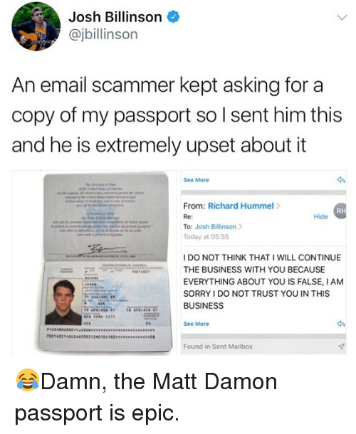 Matt Damon, Memes, and Sorry: Josh Billinson  @jbillinson  An email scammer kept asking for a  copy of my passport so I sent him this  and he is extremely upset about it  See More  From: Richard Hummel>  Re:  To: Josh Billinson  Today at 05:55  RH  Hide  I DO NOT THINK THAT I WILL CONTINUE  THE BUSINESS WITH YOU BECAUSE  EVERYTHING ABOUT YOU IS FALSE, IANM  SORRY I DO NOT TRUST YOU IN THIS  BUSINESS  24  See More  Found in Sent Mailbox 😂Damn, the Matt Damon passport is epic.